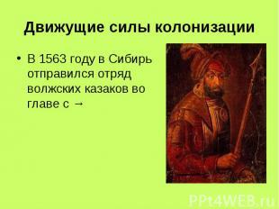 Движущие силы колонизации В 1563 году в Сибирь отправился отряд волжских казаков