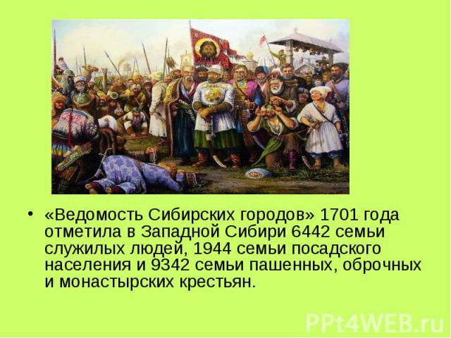 «Ведомость Сибирских городов» 1701 года отметила в Западной Сибири 6442 семьи служилых людей, 1944 семьи посадского населения и 9342 семьи пашенных, оброчных и монастырских крестьян.