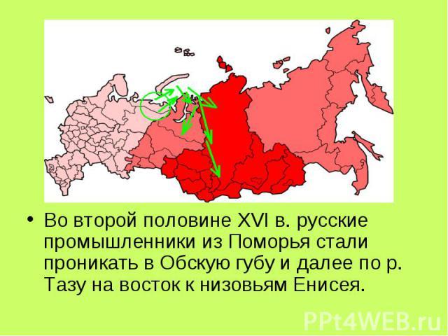 Во второй половине XVI в. русские промышленники из Поморья стали проникать в Обскую губу и далее по р. Тазу на восток к низовьям Енисея.