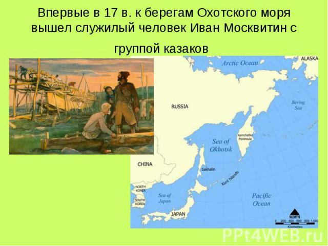 Впервые в 17 в. к берегам Охотского моря вышел служилый человек Иван Москвитин с группой казаков