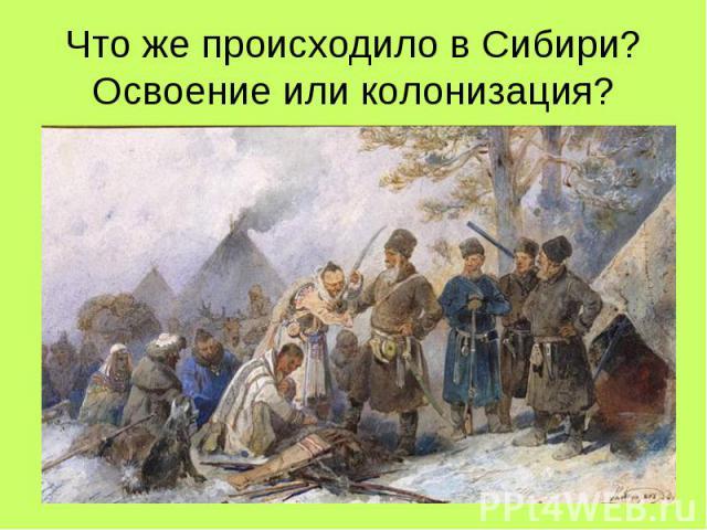 Что же происходило в Сибири? Освоение или колонизация?