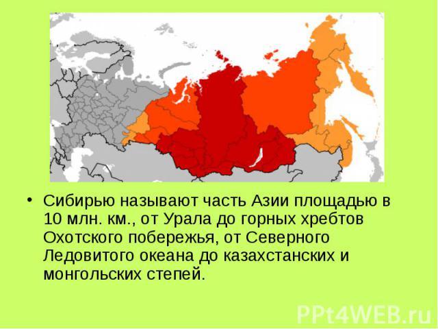 Сибирью называют часть Азии площадью в 10 млн. км., от Урала до горных хребтов Охотского побережья, от Северного Ледовитого океана до казахстанских и монгольских степей.