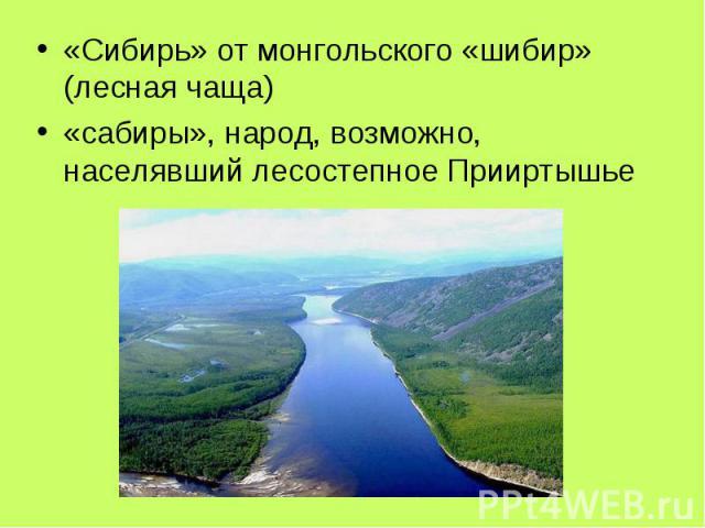 «Сибирь» от монгольского «шибир» (лесная чаща) «сабиры», народ, возможно, населявший лесостепное Прииртышье
