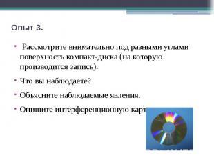Опыт 3. Рассмотрите внимательно под разными углами поверхность компакт-диска (н