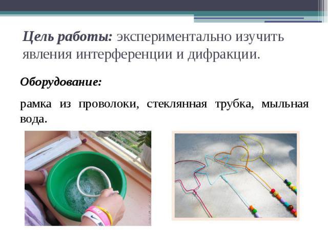 Цель работы:экспериментально изучить явления интерференции и дифракции. Оборудование:рамка из проволоки, стеклянная трубка, мыльная вода.