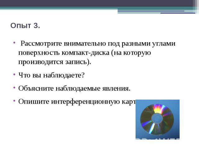 Опыт 3. Рассмотрите внимательно под разными углами поверхность компакт-диска (на которую производится запись). Что вы наблюдаете? Объясните наблюдаемые явления.Опишите интерференционную картину.