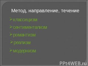 Метод, направление, течение классицизмсентиментализмромантизмреализммодернизм
