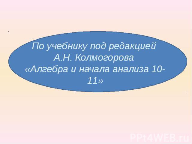 По учебнику под редакцией А.Н. Колмогорова «Алгебра и начала анализа 10-11»