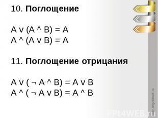 10. Поглощение А v (А ^ В) = А А ^ (А v В) = А 11. Поглощение отрицания А v ( ¬