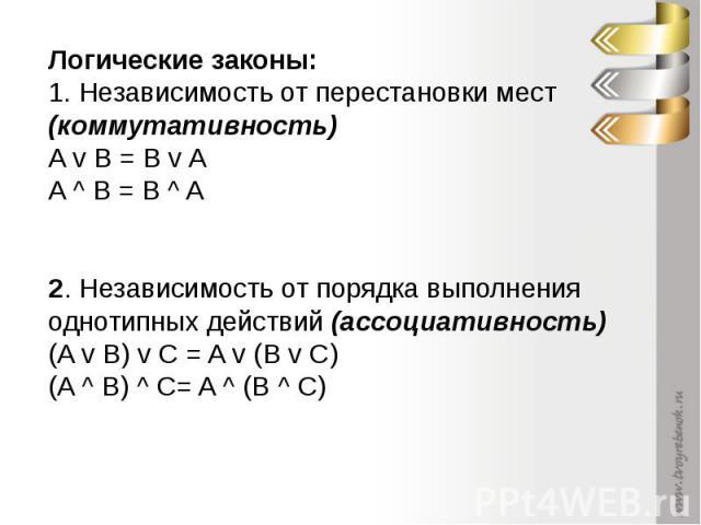 Логические законы:1. Независимость от перестановки мест (коммутативность) A v B = B v A A ^ B = B ^ A 2. Независимость от порядка выполнения однотипных действий (ассоциативность) (A v B) v С = A v (B v С) (A ^ B) ^ С= A ^ (B ^ С)