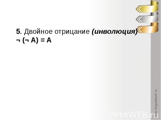 5. Двойное отрицание (инволюция) ¬ (¬ А) = А