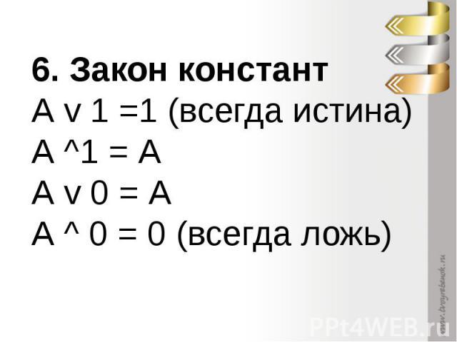 6. Закон константА v 1 =1 (всегда истина) А ^1 = А А v 0 = А А ^ 0 = 0 (всегда ложь)