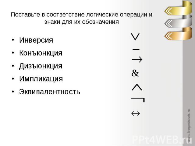 Поставьте в соответствие логические операции и знаки для их обозначения ИнверсияКонъюнкцияДизъюнкцияИмпликацияЭквивалентность