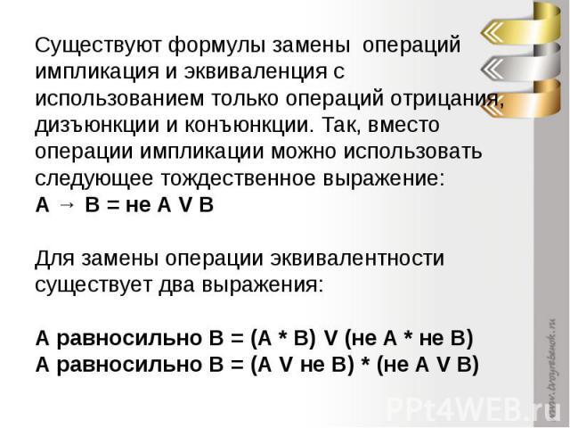 Существуют формулы замены операций импликация и эквиваленция с использованием только операций отрицания, дизъюнкции и конъюнкции. Так, вместо операции импликации можно использовать следующее тождественное выражение: A → B = не A V B Для замены опера…
