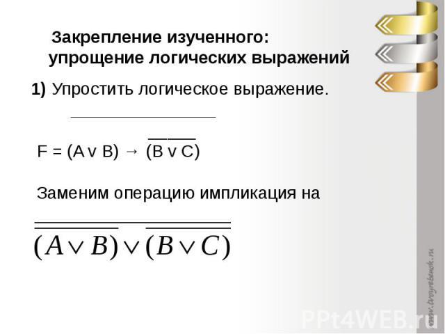 Закрепление изученного: упрощение логических выражений 1) Упростить логическое выражение. _______________ _____ F = (A v B) → (B v C)Заменим операцию импликация на