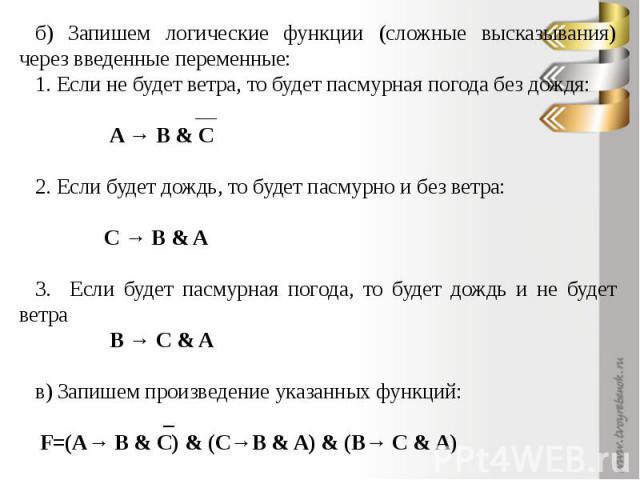 б) Запишем логические функции (сложные высказывания) через введенные переменные:1. Если не будет ветра, то будет пасмурная погода без дождя: __ A → B & C2. Если будет дождь, то будет пасмурно и без ветра: С → B & A 3. Если будет пасмурная погода, то…