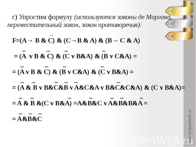г) Упростим формулу (используются законы де Моргана, переместительный закон, закон противоречия): _F=(A→ B & C) & (C→B & A) & (B→ C & A) _ _ _ _ = (A v B & C) & (C v B&A) & (B v C&A) = _ _ _ _= (A v B & C) & (B v C&A) & (C v B&A) = _ _ _ _ _ _ = (A …