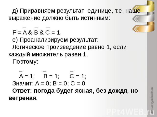д) Приравняем результат единице, т.е. наше выражение должно быть истинным: _ _ _ F = A & B & C = 1е) Проанализируем результат:Логическое произведение равно 1, если каждый множитель равен 1. Поэтому: _ _ _ A = 1; B = 1; C = 1;Значит: A = 0; B = 0; C …