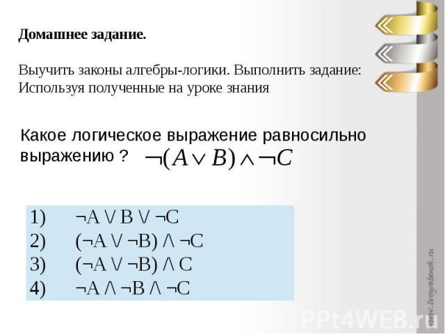 Домашнее задание. Выучить законы алгебры-логики. Выполнить задание: Используя полученные на уроке знанияКакое логическое выражение равносильно выражению ?