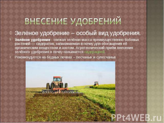 Внесение удобрений Зелёное удобрение – особый вид удобрения.Зелёное удобрение - свежая зелёная масса преимущественно бобовых растений — сидератов, запахиваемая в почву для обогащения её органическим веществом и азотом. Агротехнический приём внесения…