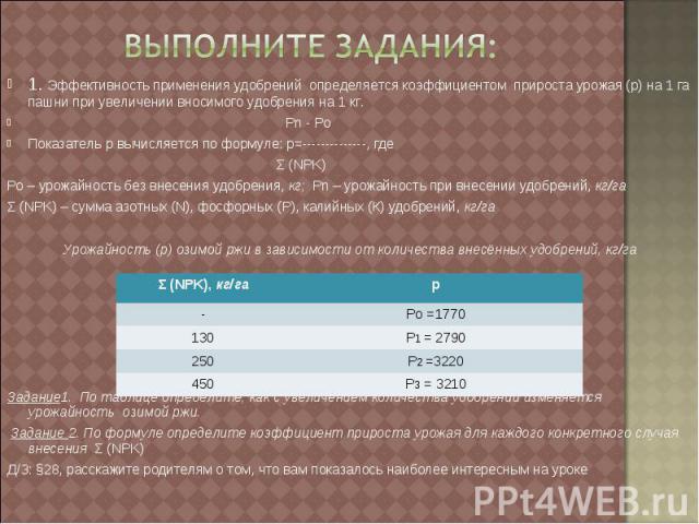 Выполните задания: 1. Эффективность применения удобрений определяется коэффициентом прироста урожая (р) на 1 га пашни при увеличении вносимого удобрения на 1 кг. Рn - PoПоказатель р вычисляется по формуле: р=--------------, где Σ (NPK)Ро – урожайнос…