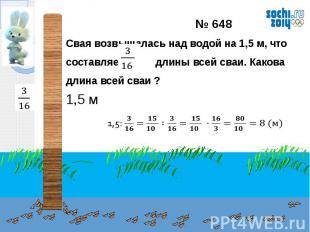 № 648Свая возвышалась над водой на 1,5 м, что составляет длины всей сваи. Какова
