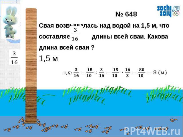 № 648Свая возвышалась над водой на 1,5 м, что составляет длины всей сваи. Какова длина всей сваи ?