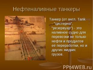 """Нефтеналивные танкеры Танкер (от англ. Tank - """"цистерна"""", """"резервуар"""") - это нал"""