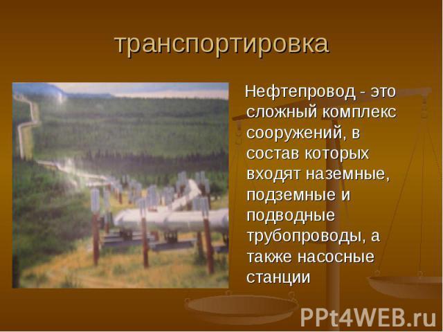 транспортировка Нефтепровод - это сложный комплекс сооружений, в состав которых входят наземные, подземные и подводные трубопроводы, а также насосные станции
