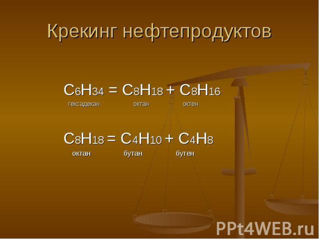 Крекинг нефтепродуктов С6Н34 = С8Н18 + С8Н16 гексадекан октан октен С8Н18 = С4Н10 + С4Н8 октан бутан бутен