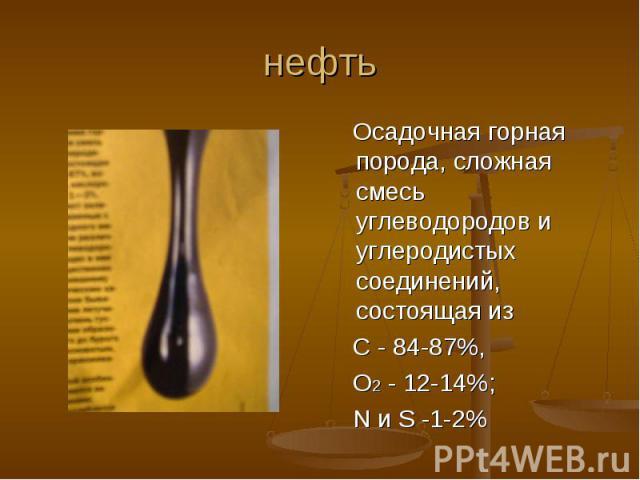 нефть Осадочная горная порода, сложная смесь углеводородов и углеродистых соединений, состоящая из С - 84-87%, О2 - 12-14%; N и S -1-2%