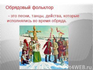 Обрядовый фольклор - это песни, танцы, действа, которые исполнялись во время обр