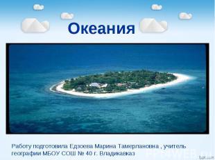 Океания Работу подготовила Едзоева Марина Тамерлановна , учитель географии МБОУ