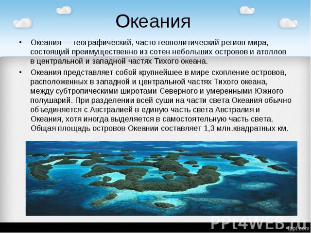 Океания Океания — географический, часто геополитический регион мира, состоящий преимущественно из сотен небольших островов и атоллов в центральной и западной частях Тихого океана.Океания представляет собой крупнейшее в мире скопление островов, распо…