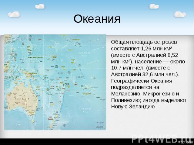 Океания Общая площадь островов составляет 1,26 млн км² (вместе с Австралией 8,52 млн км²), население — около 10,7 млн чел. (вместе с Австралией 32,6 млн чел.). Географически Океания подразделяется на Меланезию, Микронезию и Полинезию; иногда выделяю…