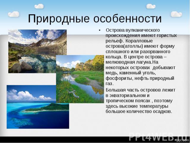 Природные особенности Острова вулканического происхождения имеют гористых рельеф. Коралловые острова(атоллы) имеют форму сплошного или разорванного кольца. В центре острова – мелководная лагуна.На некоторых островах добывают медь, каменный уголь, фо…