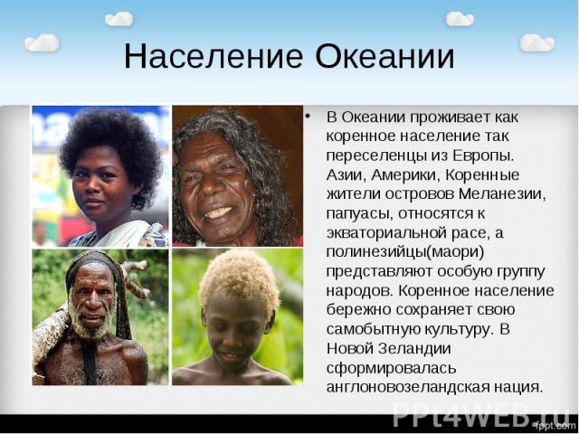 Население Океании В Океании проживает как коренное население так переселенцы из Европы. Азии, Америки, Коренные жители островов Меланезии, папуасы, относятся к экваториальной расе, а полинезийцы(маори) представляют особую группу народов. Коренное на…
