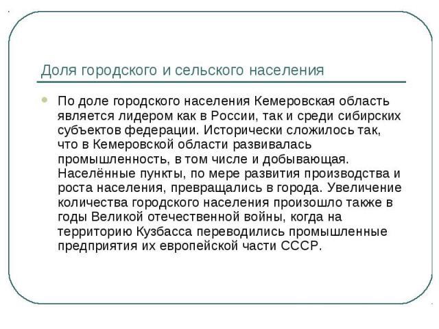 Доля городского и сельского населения По доле городского населения Кемеровская область является лидером как в России, так и среди сибирских субъектов федерации. Исторически сложилось так, что в Кемеровской области развивалась промышленность, в том ч…
