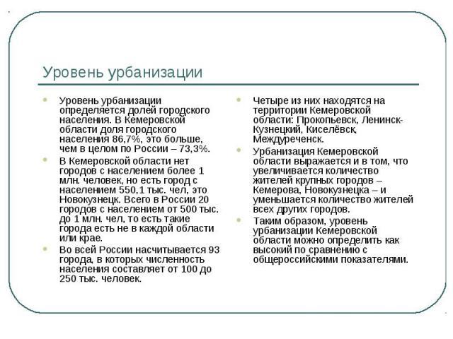 Уровень урбанизации Уровень урбанизации определяется долей городского населения. В Кемеровской области доля городского населения 86,7%, это больше, чем в целом по России – 73,3%.В Кемеровской области нет городов с населением более 1 млн. человек, но…