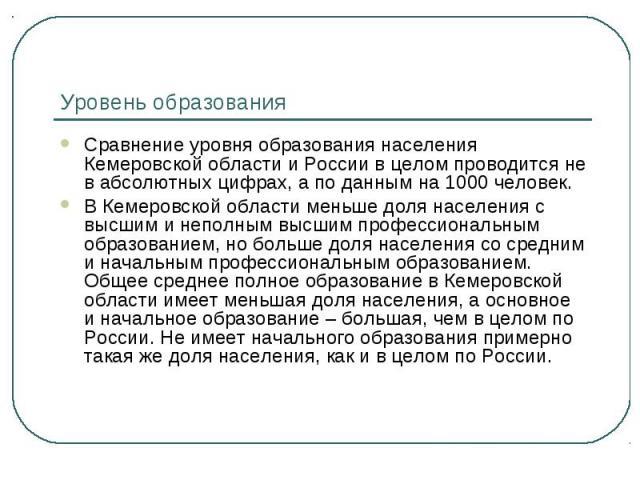 Уровень образования Сравнение уровня образования населения Кемеровской области и России в целом проводится не в абсолютных цифрах, а по данным на 1000 человек.В Кемеровской области меньше доля населения с высшим и неполным высшим профессиональным об…