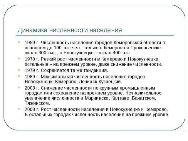 Динамика численности населения 1959 г. Численность населения городов Кемеровской области в основном до 100 тыс.чел., только в Кемерово и Прокопьевске – около 300 тыс., в Новокузнецке – около 400 тыс.1970 г. Резкий рост численности в Кемерово и Новок…