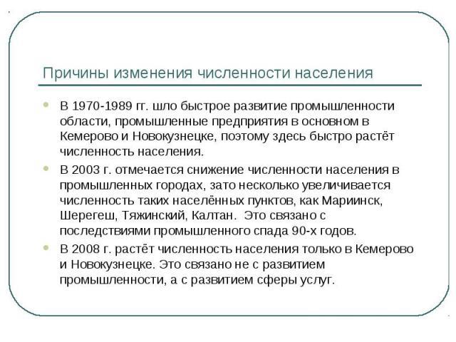 Причины изменения численности населения В 1970-1989 гг. шло быстрое развитие промышленности области, промышленные предприятия в основном в Кемерово и Новокузнецке, поэтому здесь быстро растёт численность населения.В 2003 г. отмечается снижение числе…