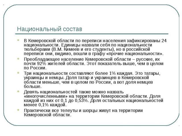 Национальный состав В Кемеровской области по переписи населения зафиксированы 24 национальности. Единицы назвали себя по национальности тюльберами (В.М. Кимеев и его студенты), но в российской переписи они, видимо, вошли в графу «прочие национальнос…