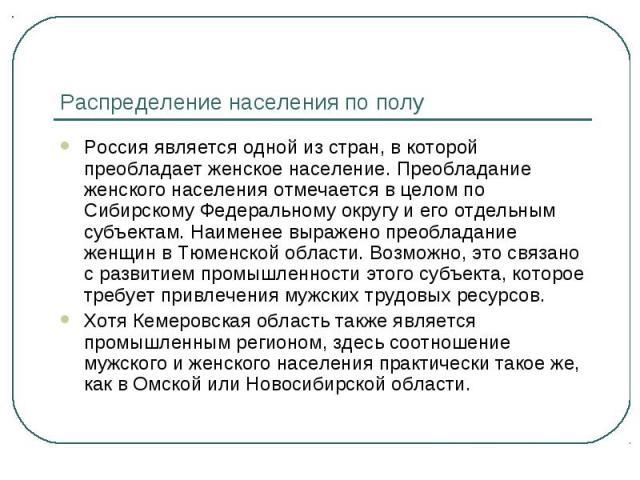 Распределение населения по полу Россия является одной из стран, в которой преобладает женское население. Преобладание женского населения отмечается в целом по Сибирскому Федеральному округу и его отдельным субъектам. Наименее выражено преобладание ж…