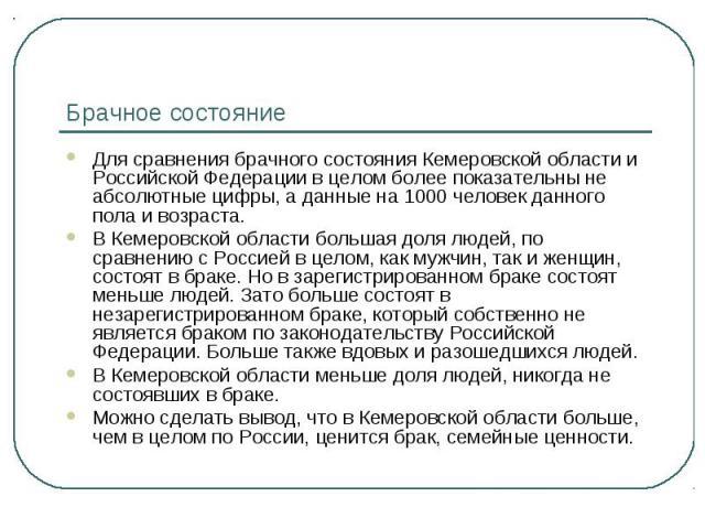 Брачное состояние Для сравнения брачного состояния Кемеровской области и Российской Федерации в целом более показательны не абсолютные цифры, а данные на 1000 человек данного пола и возраста.В Кемеровской области большая доля людей, по сравнению с Р…