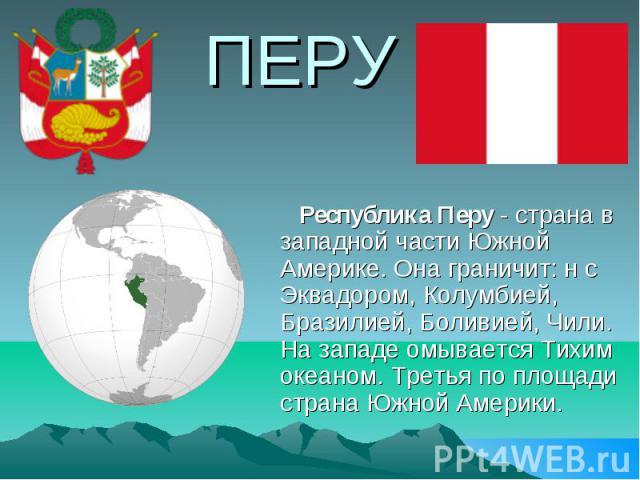 ПЕРУ Республика Перу - страна в западной части Южной Америке. Она граничит: н с Эквадором, Колумбией, Бразилией, Боливией, Чили. На западе омывается Тихим океаном. Третья по площади страна Южной Америки.