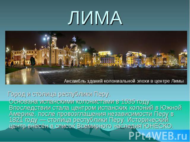 ЛИМА Город и столица республики Перу. Основана испанскими колонистами в 1535 году. Впоследствии стала центром испанских колоний в Южной Америке, после провозглашения независимости Перу в 1821 году — столица республики Перу. Исторический центр внесён…