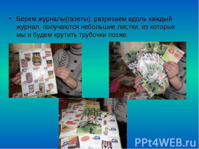 Берем журналы(газеты), разрезаем вдоль каждый журнал, получаются небольшие листки, из которых мы и будем крутить трубочки позже.