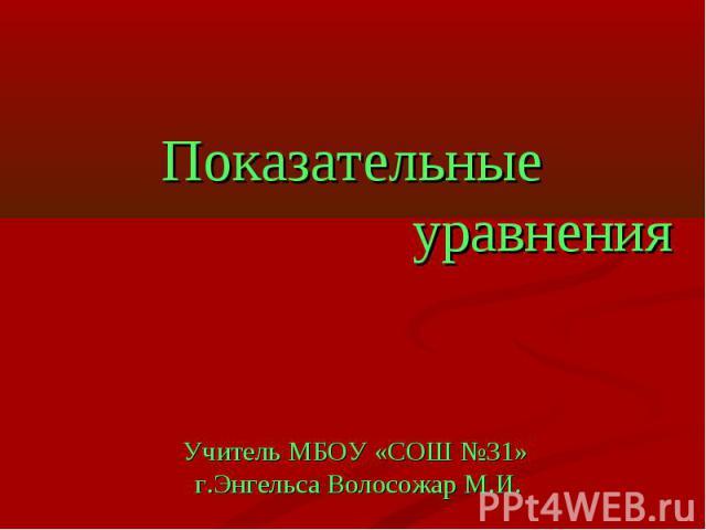 Показательные уравненияУчитель МБОУ «СОШ №31» г.Энгельса Волосожар М.И.