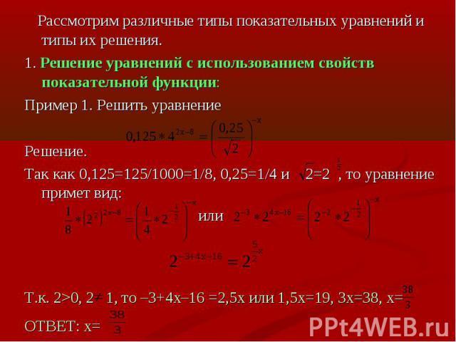 Рассмотрим различные типы показательных уравнений и типы их решения.1. Решение уравнений с использованием свойств показательной функции:Пример 1. Решить уравнениеРешение.Так как 0,125=125/1000=1/8, 0,25=1/4 и 2=2 , то уравнение примет вид: илиТ.к. 2…